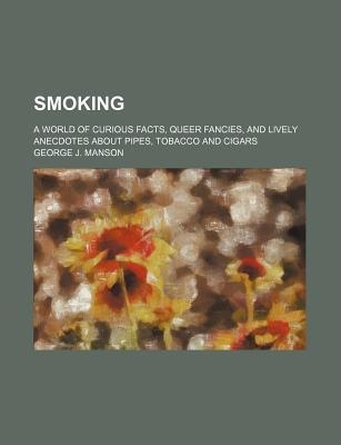 Smoking; A World of Curious Facts, Queer Fancies, and Lively Anecdotes about Pipes, Tobacco and Cigars