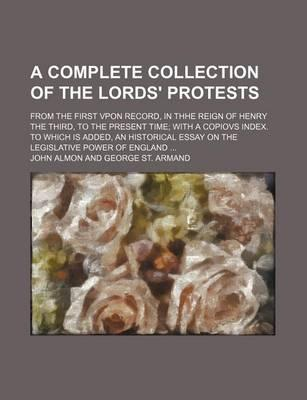 A Complete Collection of the Lords' Protests; From the First Vpon Record, in Thhe Reign of Henry the Third, to the Present Time with a Copiovs Index. to Which Is Added, an Historical Essay on the Legislative Power of England