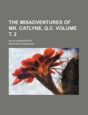 The Misadventures of Mr. Catlyne, Q.C; An Autobiography Volume . 2