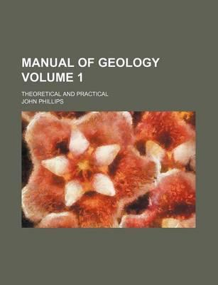 Manual of Geology; Theoretical and Practical Volume 1