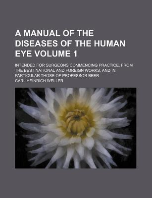 A Manual of the Diseases of the Human Eye; Intended for Surgeons Commencing Practice, from the Best National and Foreign Works, and in Particular Those of Professor Beer Volume 1