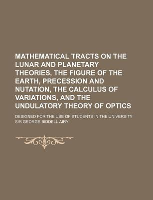 Mathematical Tracts on the Lunar and Planetary Theories, the Figure of the Earth, Precession and Nutation, the Calculus of Variations, and the Undulatory Theory of Optics; Designed for the Use of Students in the University