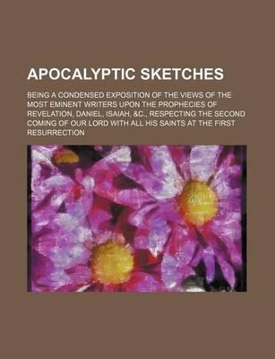 Apocalyptic Sketches; Being a Condensed Exposition of the Views of the Most Eminent Writers Upon the Prophecies of Revelation, Daniel, Isaiah, &C., Re