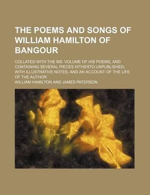 The Poems and Songs of William Hamilton of Bangour; Collated with the Ms. Volume of His Poems, and Containing Several Pieces Hitherto Unpublished with Illustrative Notes, and an Account of the Life of the Author