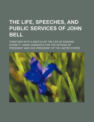The Life, Speeches, and Public Services of John Bell; Together with a Sketch of the Life of Edward Everett, Union Candidate for the Offices of Preside