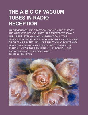 The A B C of Vacuum Tubes in Radio Reception; An Elementary and Practical Book on the Theory and Operation of Vacuum Tubes as Detectors and Amplifiers. Explains Non-Mathematically the Fundamental Principles Upon Which All Vacuum Tube
