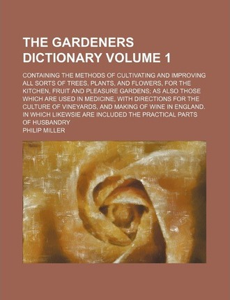 The Gardeners Dictionary; Containing the Methods of Cultivating and Improving All Sorts of Trees, Plants, and Flowers, for the Kitchen, Fruit and Plea