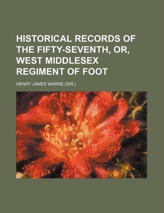 Historical Records of the Fifty-Seventh, Or, West Middlesex Regiment of Foot
