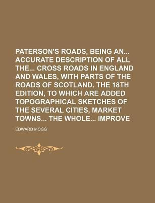 Paterson's Roads, Being an Accurate Description of All the Cross Roads in England and Wales, with Parts of the Roads of Scotland. the 18th Edition, to Which Are Added Topographical Sketches of the Several Cities, Market Towns the Whole