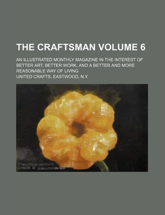 The Craftsman; An Illustrated Monthly Magazine in the Interest of Better Art, Better Work, and a Better and More Reasonable Way of Living Volume 6