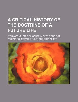 A Critical History of the Doctrine of a Future Life; With a Complete Bibliography of the Subject