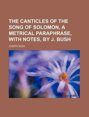 The Canticles of the Song of Solomon, a Metrical Paraphrase, with Notes, by J. Bush