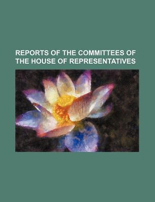 Reports of the Committees of the House of Representatives