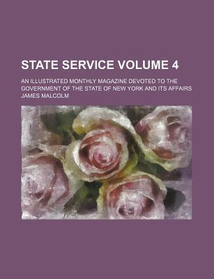 State Service; An Illustrated Monthly Magazine Devoted to the Government of the State of New York and Its Affairs Volume 4