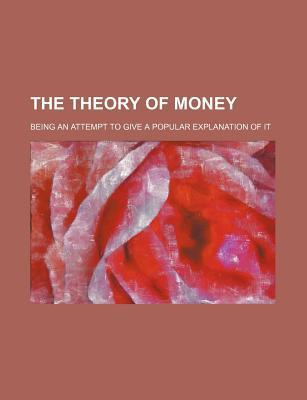 The Theory of Money; Being an Attempt to Give a Popular Explanation of It