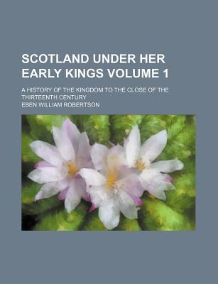 Scotland Under Her Early Kings; A History of the Kingdom to the Close of the Thirteenth Century Volume 1