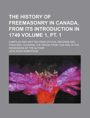 The History of Freemasonry in Canada, from Its Introduction in 1749; Compiled and Written from Official Records and from Mss. Covering the Period from 1749-1858, in the Possession of the Author Volume 1, PT. 1