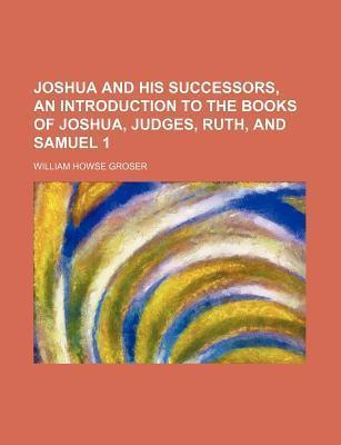 Joshua and His Successors, an Introduction to the Books of Joshua, Judges, Ruth, and Samuel 1