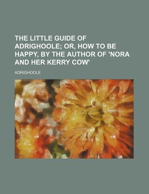 The Little Guide of Adrighoole; Or, How to Be Happy, by the Author of 'Nora and Her Kerry Cow'