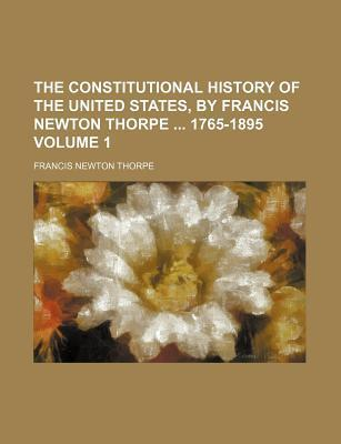 The Constitutional History of the United States, by Francis Newton Thorpe 1765-1895 Volume 1