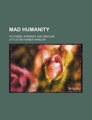 Mad Humanity; Its Forms, Apparent and Obscure