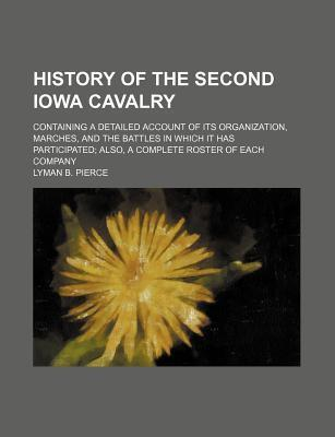 History of the Second Iowa Cavalry; Containing a Detailed Account of Its Organization, Marches, and the Battles in Which It Has Participated Also, a Complete Roster of Each Company