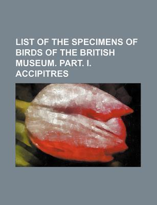 List of the Specimens of Birds of the British Museum. Part. I. Accipitres