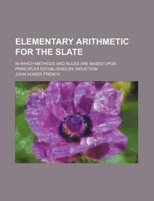 Elementary Arithmetic for the Slate; In Which Methods and Rules Are Based Upon Principles Established by Induction