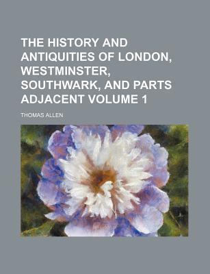The History and Antiquities of London, Westminster, Southwark, and Parts Adjacent Volume 1