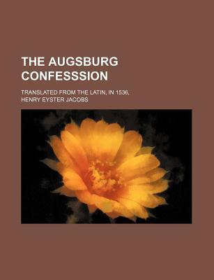 The Augsburg Confesssion; Translated from the Latin, in 1536,