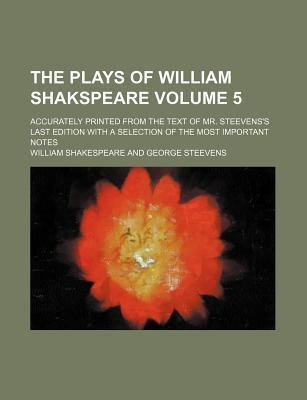 The Plays of William Shakspeare; Accurately Printed from the Text of Mr. Steevens's Last Edition with a Selection of the Most Important Notes Volume 5