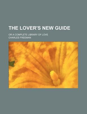 The Lover's New Guide; Or a Complete Library of Love