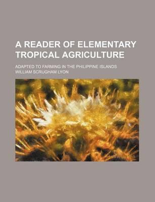 A Reader of Elementary Tropical Agriculture; Adapted to Farming in the Philippine Islands