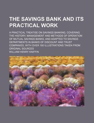 The Savings Bank and Its Practical Work; A Practical Treatise on Savings Banking, Covering the History, Management and Methods of Operation of Mutual Savings Banks, and Adapted to Savings Departments in Banks of Discount and Trust