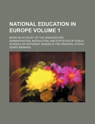 National Education in Europe; Being an Account of the Organization, Administration, Instruction, and Statistics of Public Schools of Different Grades in the Principal States Volume 1