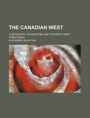 The Canadian West; A Geography of Manitoba and the North-West Territories