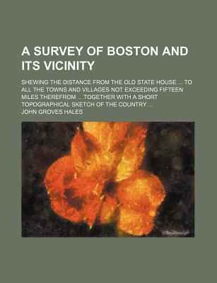 A Survey of Boston and Its Vicinity; Shewing the Distance from the Old State House to All the Towns and Villages Not Exceeding Fifteen Miles Therefrom Together with a Short Topographical Sketch of the Country