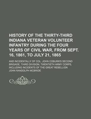 History of the Thirty-Third Indiana Veteran Volunteer Infantry During the Four Years of Civil War, from Sept. 16, 1861, to July 21, 1865; And Incidentally of Col. John Coburn's Second Brigade, Third Division, Twentieth Army Corps,