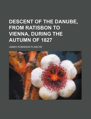 Descent of the Danube, from Ratisbon to Vienna, During the Autumn of 1827