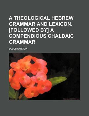 A Theological Hebrew Grammar and Lexicon. [Followed By] a Compendious Chaldaic Grammar