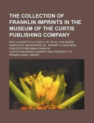 The Collection of Franklin Imprints in the Museum of the Curtis Publishing Company; With a Short-Title Check List of All the Books, Pamphlets, Broadsides, &C., Known to Have Been Printed by Benjamin Franklin