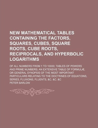 New Mathematical Tables Containing the Factors, Squares, Cubes, Square Roots, Cube Roots, Reciprocals, and Hyperbolic Logarithms; Of All Numbers from