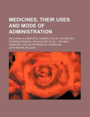 Medicinesir Uses and Mode of Administration; Including a Complete Conspectus of the British Pharmacopoeiasn Account of All the New Remedies