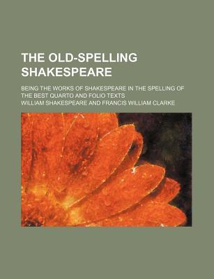 The Old-Spelling Shakespeare; Being the Works of Shakespeare in the Spelling of the Best Quarto and Folio Texts