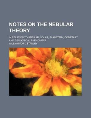 Notes on the Nebular Theory; In Relation to Stellar, Solar, Planetary, Cometary and Geological Phenomena
