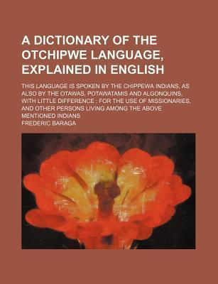 A Dictionary of the Otchipwe Language, Explained in English; This Language Is Spoken by the Chippewa Indians, as Also by the Otawas, Potawatamis and