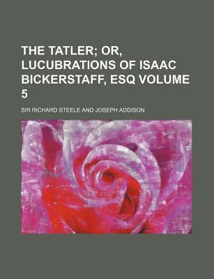 The Tatler; Or, Lucubrations of Isaac Bickerstaff, Esq Volume 5