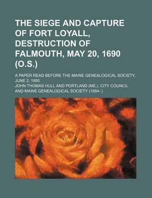 The Siege and Capture of Fort Loyall, Destruction of Falmouth, May 20, 1690 (O.S.); A Paper Read Before the Maine Genealogical Society, June 2, 1885