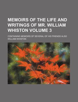 Memoirs of the Life and Writings of Mr. William Whiston; Containing Memoirs of Several of His Friends Also Volume 3