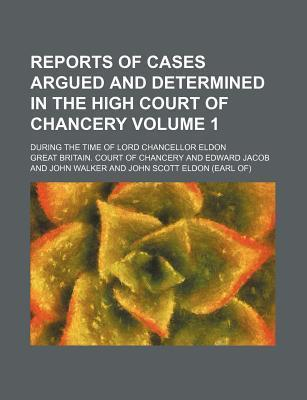 Reports of Cases Argued and Determined in the High Court of Chancery; During the Time of Lord Chancellor Eldon Volume 1